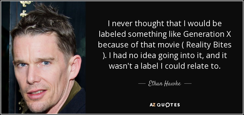 I never thought that I would be labeled something like Generation X because of that movie ( Reality Bites ). I had no idea going into it, and it wasn't a label I could relate to. - Ethan Hawke