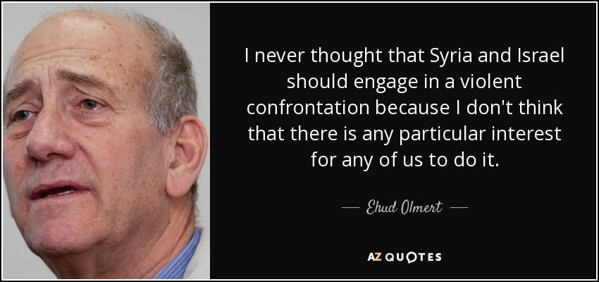 I never thought that Syria and Israel should engage in a violent confrontation because I don't think that there is any particular interest for any of us to do it. - Ehud Olmert