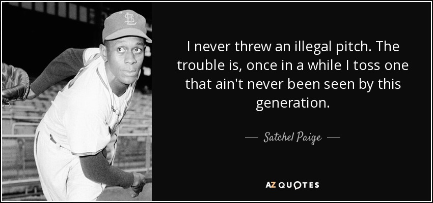 I never threw an illegal pitch. The trouble is, once in a while I toss one that ain't never been seen by this generation. - Satchel Paige