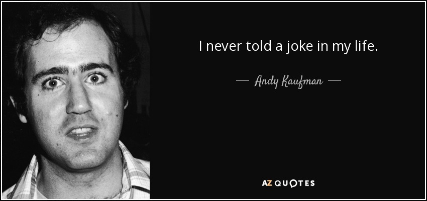 I never told a joke in my life. - Andy Kaufman