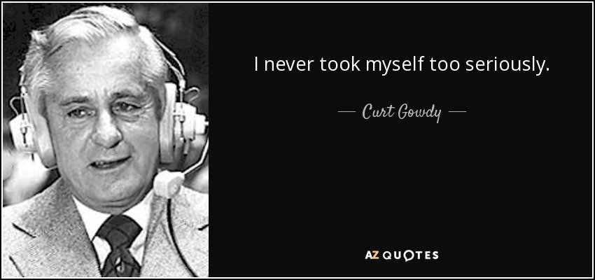 I never took myself too seriously. - Curt Gowdy