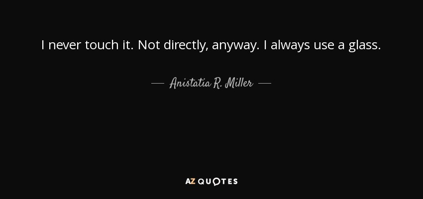 I never touch it. Not directly, anyway. I always use a glass. - Anistatia R. Miller