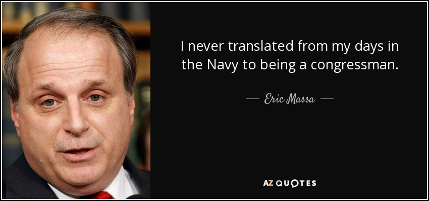 I never translated from my days in the Navy to being a congressman. - Eric Massa