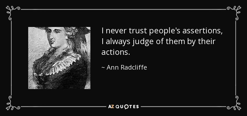 I never trust people's assertions, I always judge of them by their actions. - Ann Radcliffe