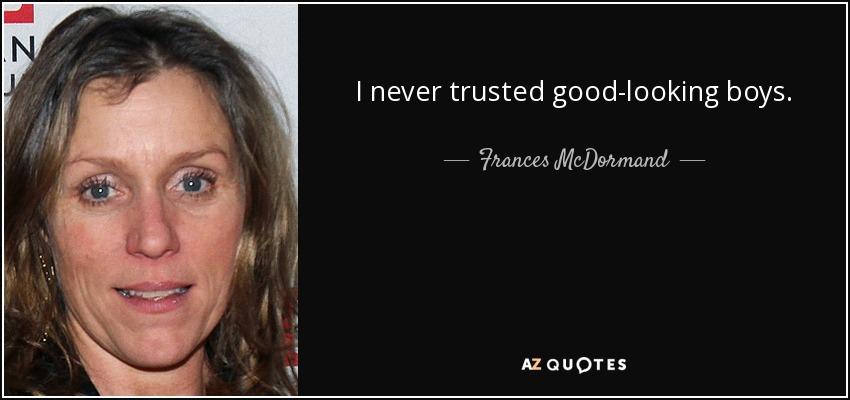 I never trusted good-looking boys. - Frances McDormand