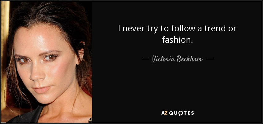 I never try to follow a trend or fashion. - Victoria Beckham