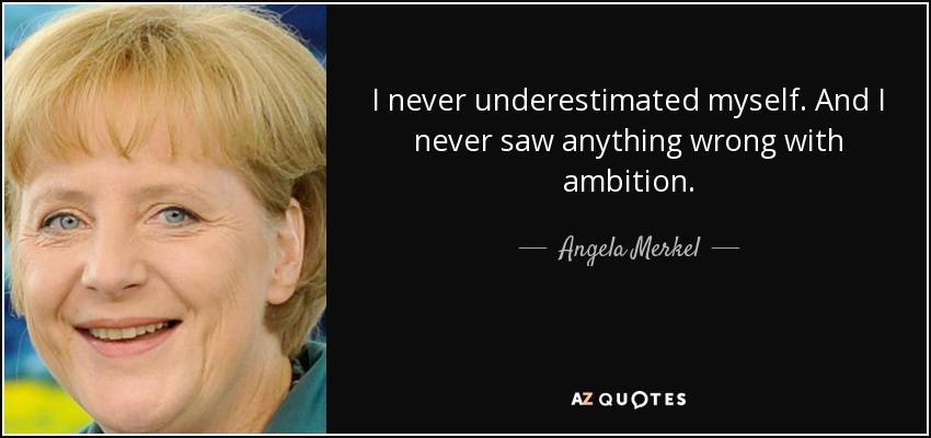 I never underestimated myself. And I never saw anything wrong with ambition. - Angela Merkel