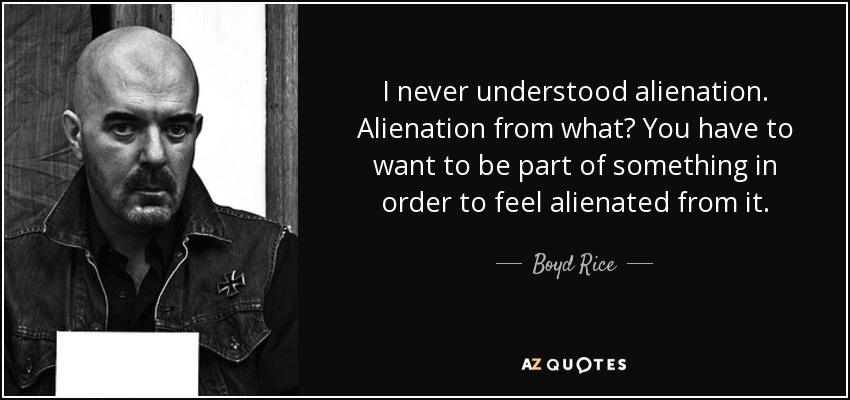 I never understood alienation. Alienation from what? You have to want to be part of something in order to feel alienated from it. - Boyd Rice