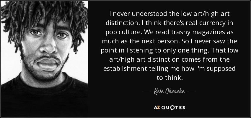 I never understood the low art/high art distinction. I think there's real currency in pop culture. We read trashy magazines as much as the next person. So I never saw the point in listening to only one thing. That low art/high art distinction comes from the establishment telling me how I'm supposed to think. - Kele Okereke