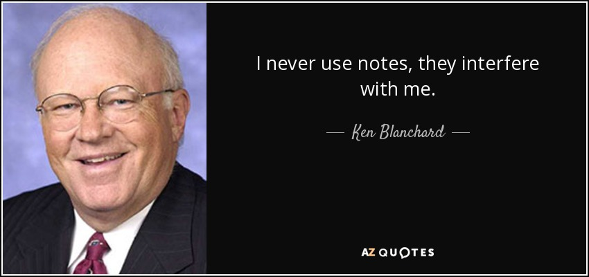 I never use notes, they interfere with me. - Ken Blanchard