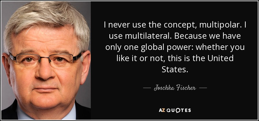 I never use the concept, multipolar. I use multilateral. Because we have only one global power: whether you like it or not, this is the United States. - Joschka Fischer