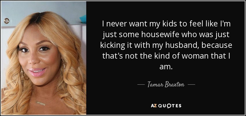 I never want my kids to feel like I'm just some housewife who was just kicking it with my husband, because that's not the kind of woman that I am. - Tamar Braxton