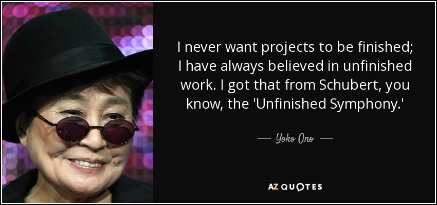 I never want projects to be finished; I have always believed in unfinished work. I got that from Schubert, you know, the 'Unfinished Symphony.' - Yoko Ono