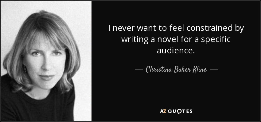 I never want to feel constrained by writing a novel for a specific audience. - Christina Baker Kline