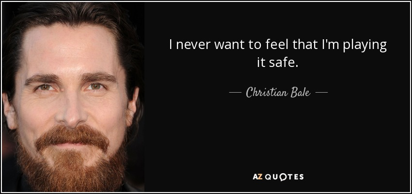 I never want to feel that I'm playing it safe. - Christian Bale