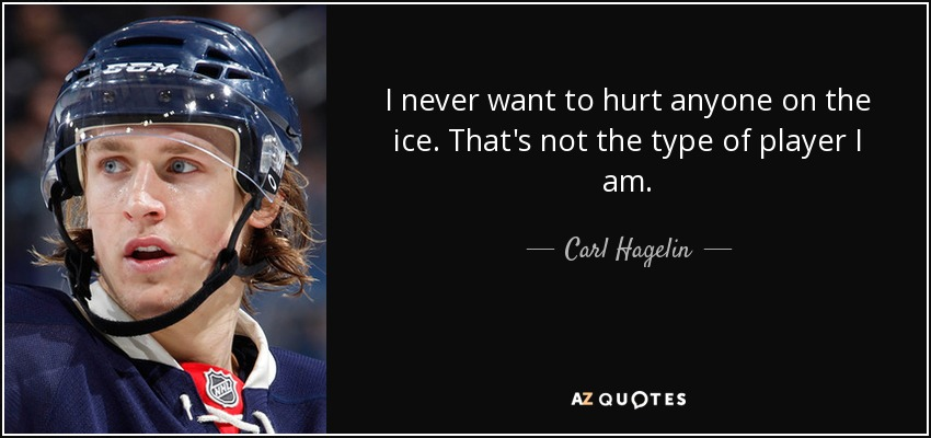I never want to hurt anyone on the ice. That's not the type of player I am. - Carl Hagelin