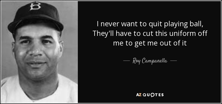 I never want to quit playing ball, They'll have to cut this uniform off me to get me out of it - Roy Campanella