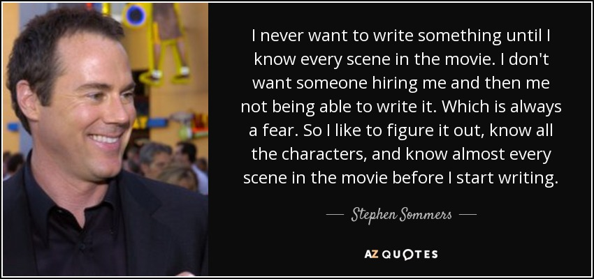 I never want to write something until I know every scene in the movie. I don't want someone hiring me and then me not being able to write it. Which is always a fear. So I like to figure it out, know all the characters, and know almost every scene in the movie before I start writing. - Stephen Sommers