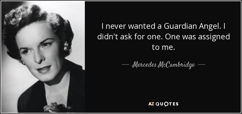 I never wanted a Guardian Angel. I didn't ask for one. One was assigned to me. - Mercedes McCambridge