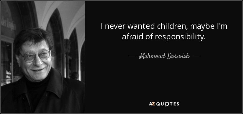 I never wanted children, maybe I'm afraid of responsibility. - Mahmoud Darwish