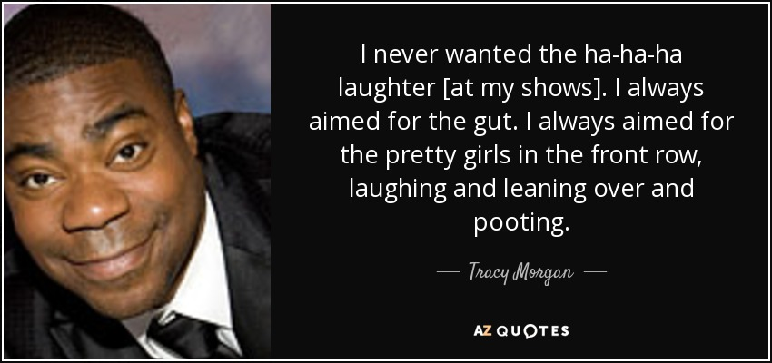 I never wanted the ha-ha-ha laughter [at my shows]. I always aimed for the gut. I always aimed for the pretty girls in the front row, laughing and leaning over and pooting. - Tracy Morgan
