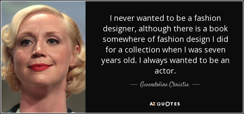 Gwendoline Christie Quote I Never Wanted To Be A Fashion Designer Although There