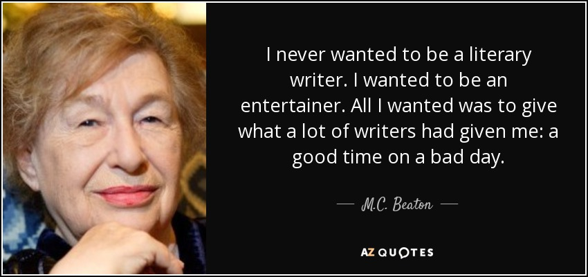 I never wanted to be a literary writer. I wanted to be an entertainer. All I wanted was to give what a lot of writers had given me: a good time on a bad day. - M.C. Beaton