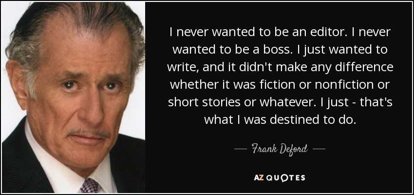 I never wanted to be an editor. I never wanted to be a boss. I just wanted to write, and it didn't make any difference whether it was fiction or nonfiction or short stories or whatever. I just - that's what I was destined to do. - Frank Deford