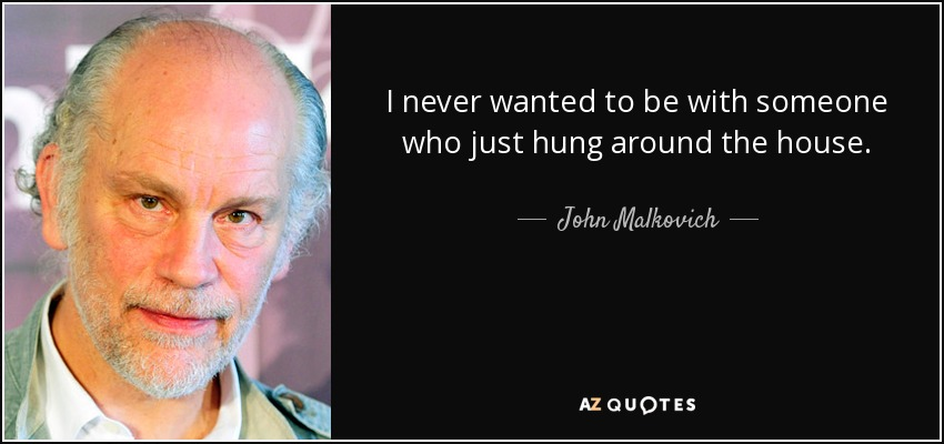 I never wanted to be with someone who just hung around the house. - John Malkovich