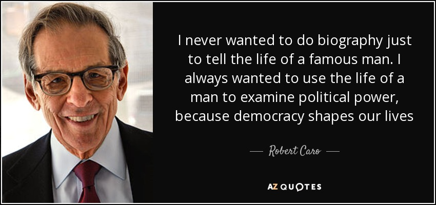 I never wanted to do biography just to tell the life of a famous man. I always wanted to use the life of a man to examine political power, because democracy shapes our lives - Robert Caro
