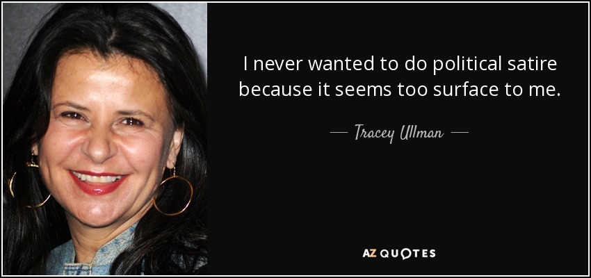 I never wanted to do political satire because it seems too surface to me. - Tracey Ullman