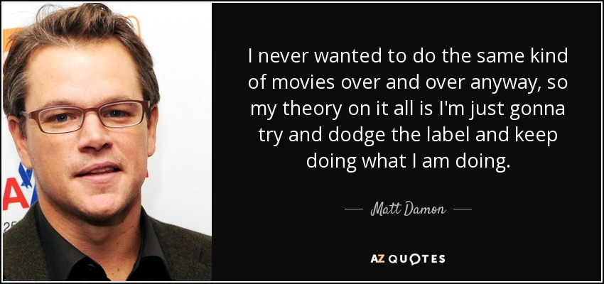 I never wanted to do the same kind of movies over and over anyway, so my theory on it all is I'm just gonna try and dodge the label and keep doing what I am doing. - Matt Damon