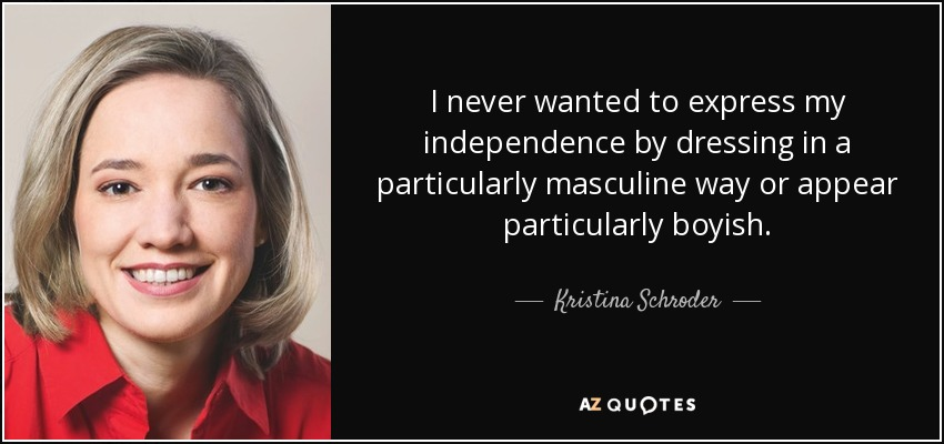 I never wanted to express my independence by dressing in a particularly masculine way or appear particularly boyish. - Kristina Schroder