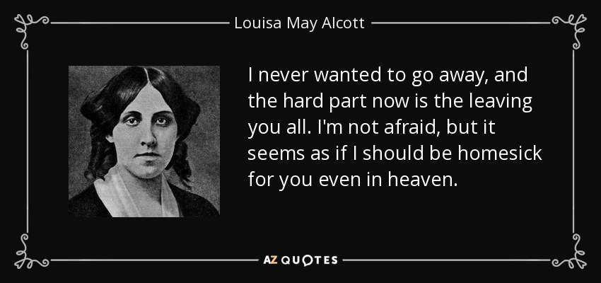 I never wanted to go away, and the hard part now is the leaving you all. I'm not afraid, but it seems as if I should be homesick for you even in heaven. - Louisa May Alcott