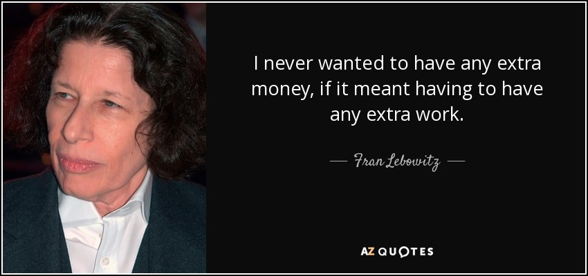 I never wanted to have any extra money, if it meant having to have any extra work. - Fran Lebowitz