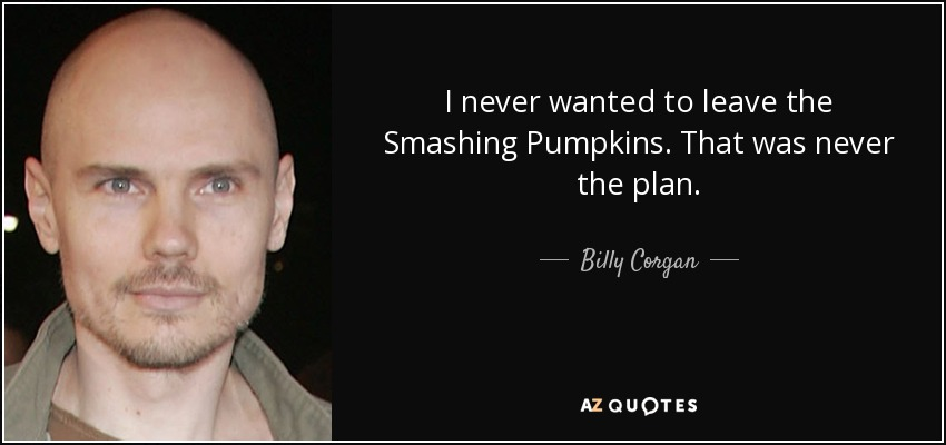 I never wanted to leave the Smashing Pumpkins. That was never the plan. - Billy Corgan
