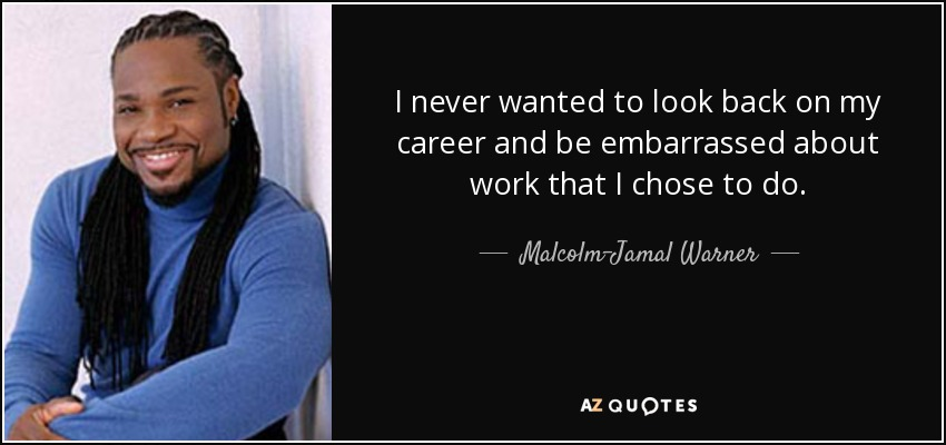 I never wanted to look back on my career and be embarrassed about work that I chose to do. - Malcolm-Jamal Warner