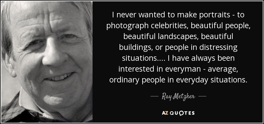 I never wanted to make portraits - to photograph celebrities, beautiful people, beautiful landscapes, beautiful buildings, or people in distressing situations.... I have always been interested in everyman - average, ordinary people in everyday situations. - Ray Metzker