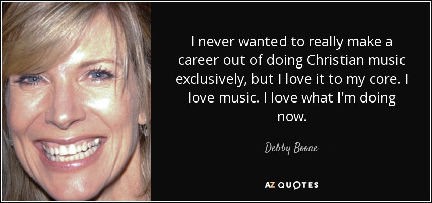 I never wanted to really make a career out of doing Christian music exclusively, but I love it to my core. I love music. I love what I'm doing now. - Debby Boone