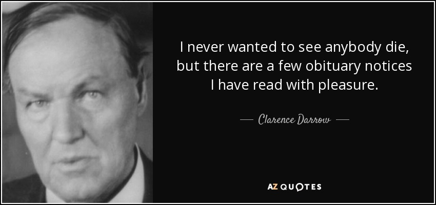 I never wanted to see anybody die, but there are a few obituary notices I have read with pleasure. - Clarence Darrow