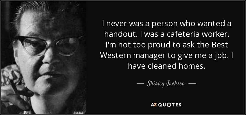 I never was a person who wanted a handout. I was a cafeteria worker. I'm not too proud to ask the Best Western manager to give me a job. I have cleaned homes. - Shirley Jackson
