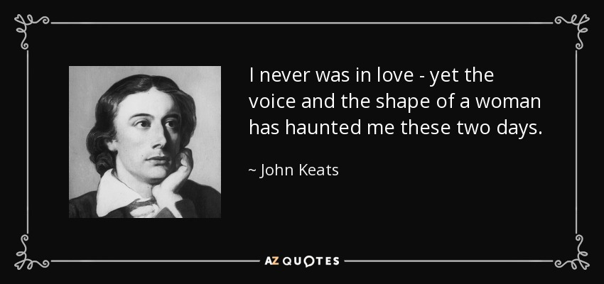 I never was in love - yet the voice and the shape of a woman has haunted me these two days. - John Keats