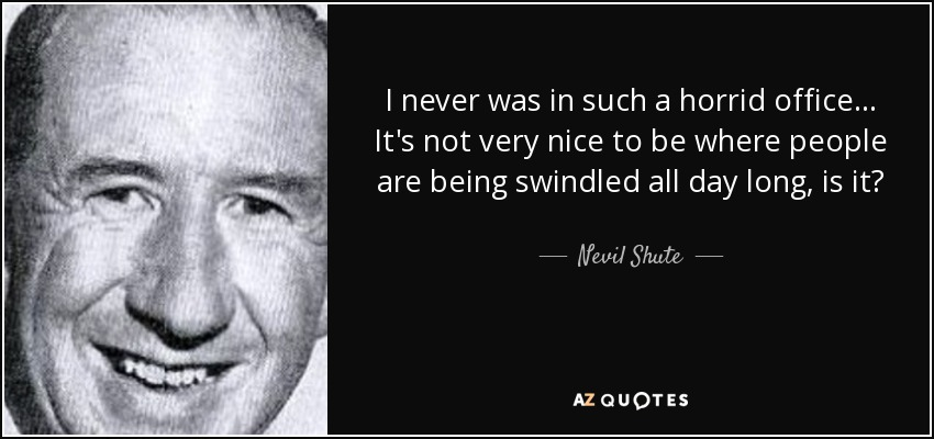 I never was in such a horrid office . . . It's not very nice to be where people are being swindled all day long, is it? - Nevil Shute