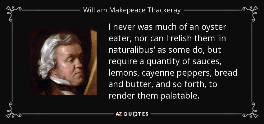 I never was much of an oyster eater, nor can I relish them 'in naturalibus' as some do, but require a quantity of sauces, lemons, cayenne peppers, bread and butter, and so forth, to render them palatable. - William Makepeace Thackeray