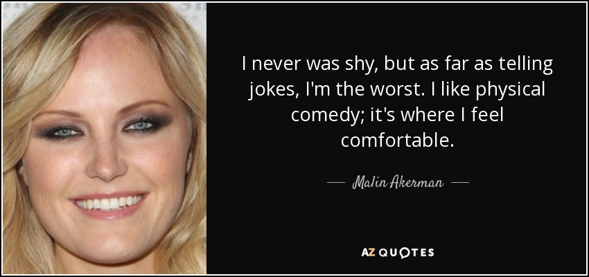 I never was shy, but as far as telling jokes, I'm the worst. I like physical comedy; it's where I feel comfortable. - Malin Akerman