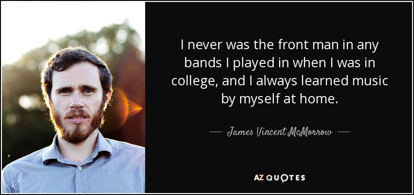 I never was the front man in any bands I played in when I was in college, and I always learned music by myself at home. - James Vincent McMorrow