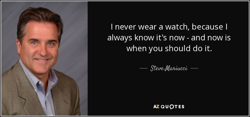 I never wear a watch, because I always know it's now - and now is when you should do it. - Steve Mariucci