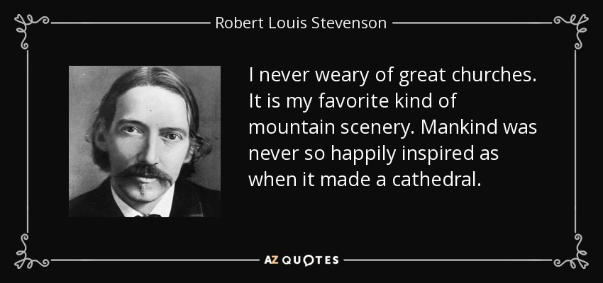 I never weary of great churches. It is my favorite kind of mountain scenery. Mankind was never so happily inspired as when it made a cathedral. - Robert Louis Stevenson