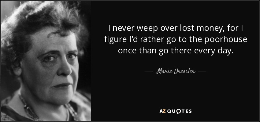 I never weep over lost money, for I figure I'd rather go to the poorhouse once than go there every day. - Marie Dressler