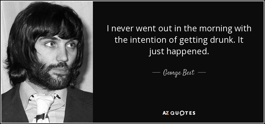 I never went out in the morning with the intention of getting drunk. It just happened. - George Best